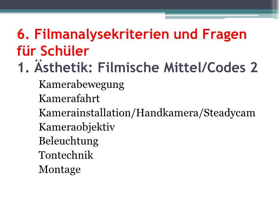 6. Filmanalysekriterien und Fragen für Schüler 1. Ästhetik: Filmische Mittel/Codes 2 Kamerabewegung Kamerafahrt Kamerainstallation/Handkamera/Steadyca