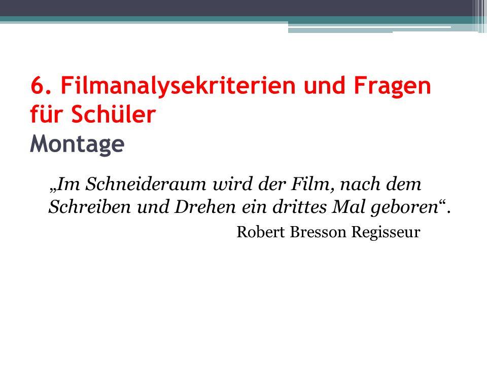 6. Filmanalysekriterien und Fragen für Schüler Montage Im Schneideraum wird der Film, nach dem Schreiben und Drehen ein drittes Mal geboren. Robert Br