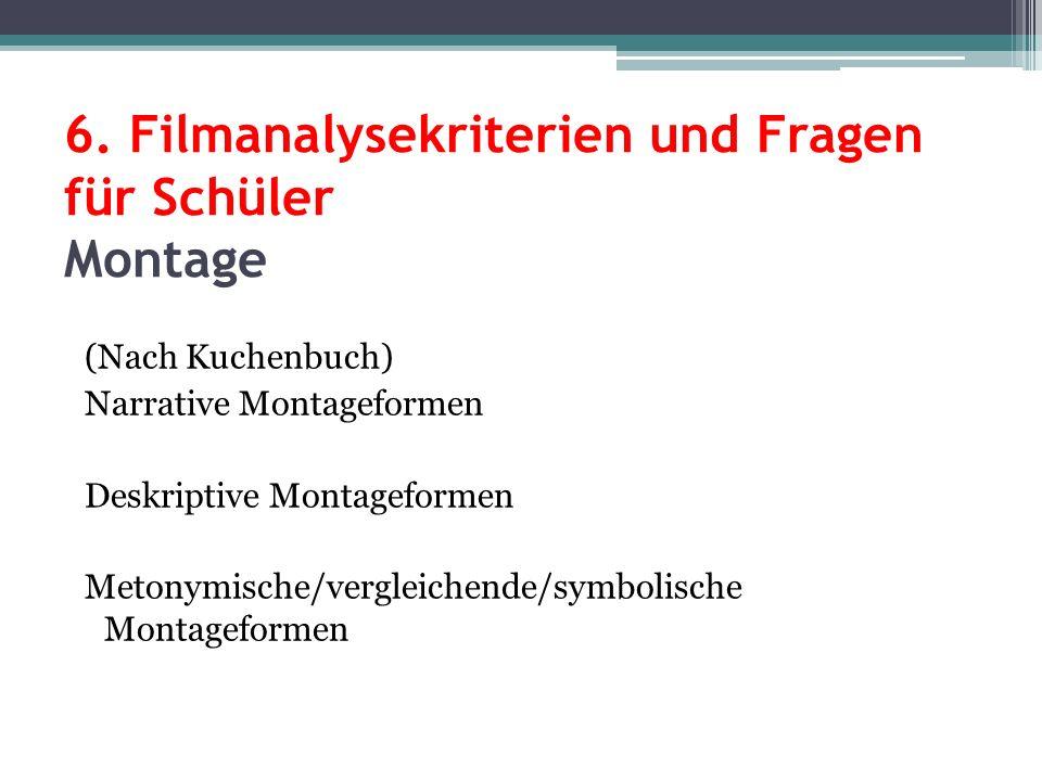 6. Filmanalysekriterien und Fragen für Schüler Montage (Nach Kuchenbuch) Narrative Montageformen Deskriptive Montageformen Metonymische/vergleichende/