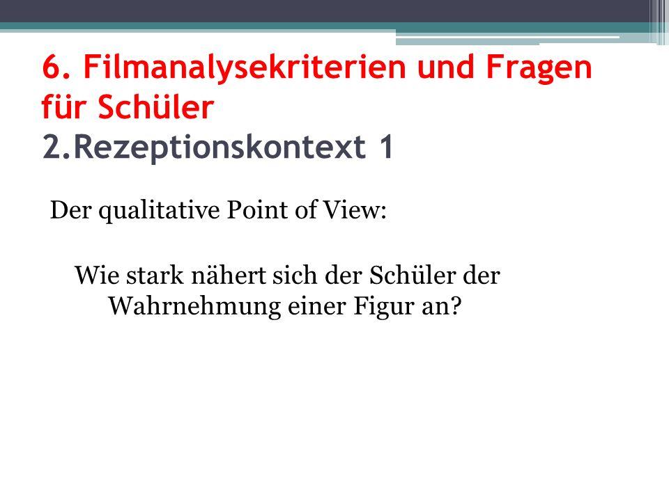 6. Filmanalysekriterien und Fragen für Schüler 2.Rezeptionskontext 1 Der qualitative Point of View: Wie stark nähert sich der Schüler der Wahrnehmung