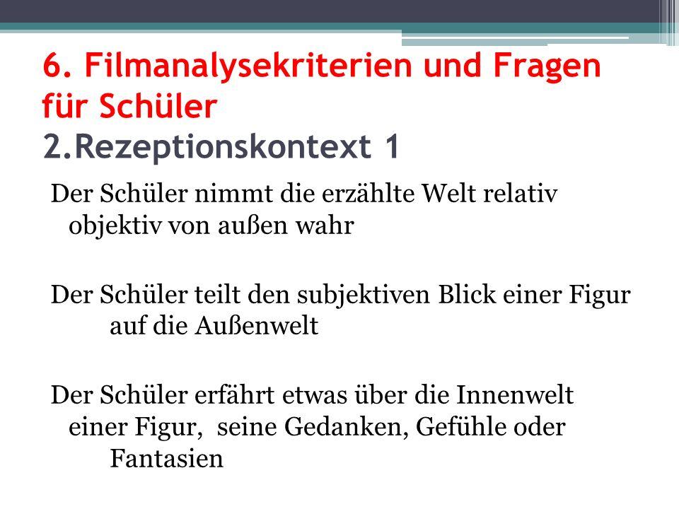 6. Filmanalysekriterien und Fragen für Schüler 2.Rezeptionskontext 1 Der Schüler nimmt die erzählte Welt relativ objektiv von außen wahr Der Schüler t
