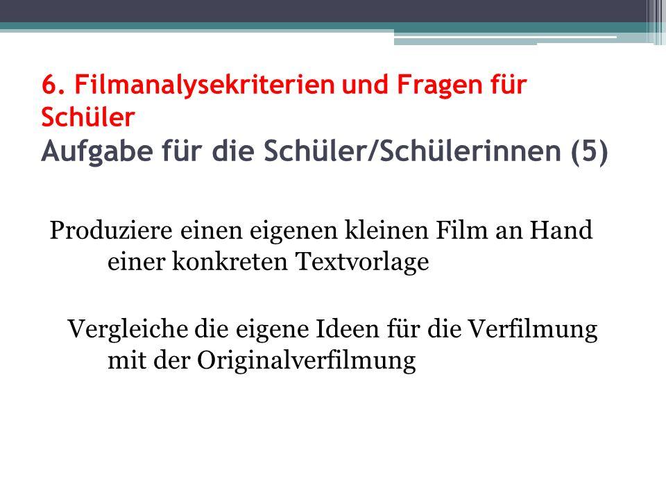 6. Filmanalysekriterien und Fragen für Schüler Aufgabe für die Schüler/Schülerinnen (5) Produziere einen eigenen kleinen Film an Hand einer konkreten