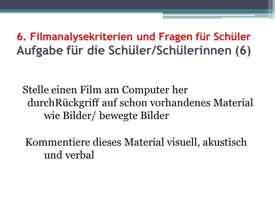 6. Filmanalysekriterien und Fragen für Schüler Aufgabe für die Schüler/Schülerinnen (6) Stelle einen Film am Computer her durchRückgriff auf schon vor