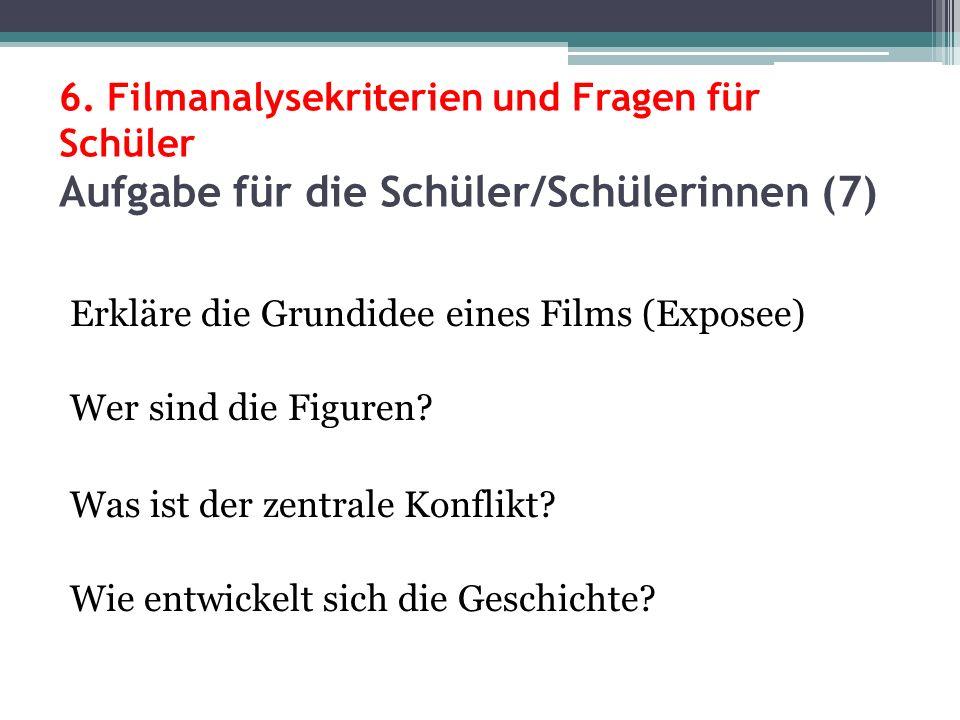6. Filmanalysekriterien und Fragen für Schüler Aufgabe für die Schüler/Schülerinnen (7) Erkläre die Grundidee eines Films (Exposee) Wer sind die Figur