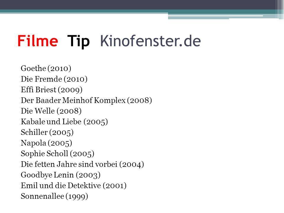 Filme Tip Kinofenster.de Goethe (2010) Die Fremde (2010) Effi Briest (2009) Der Baader Meinhof Komplex (2008) Die Welle (2008) Kabale und Liebe (2005) Schiller (2005) Napola (2005) Sophie Scholl (2005) Die fetten Jahre sind vorbei (2004) Goodbye Lenin (2003) Emil und die Detektive (2001) Sonnenallee (1999)