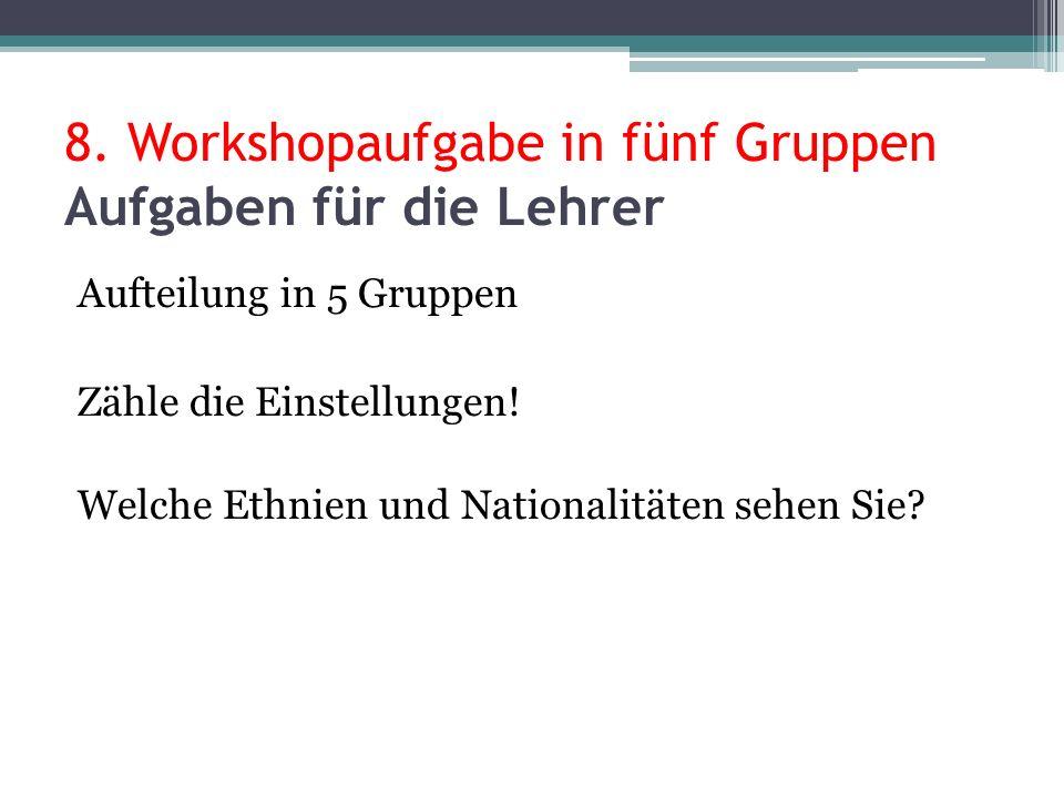 8. Workshopaufgabe in fünf Gruppen Aufgaben für die Lehrer Aufteilung in 5 Gruppen Zähle die Einstellungen! Welche Ethnien und Nationalitäten sehen Si