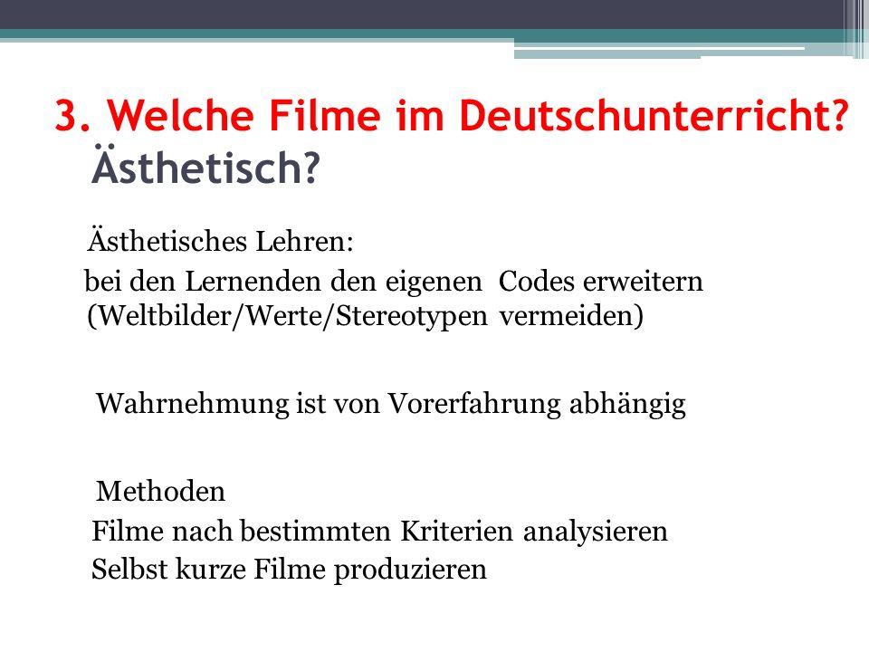 3. Welche Filme im Deutschunterricht? Ästhetisch? Ästhetisches Lehren: bei den Lernenden den eigenen Codes erweitern (Weltbilder/Werte/Stereotypen ver