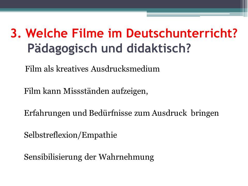 3. Welche Filme im Deutschunterricht? Pädagogisch und didaktisch? Film als kreatives Ausdrucksmedium Film kann Missständen aufzeigen, Erfahrungen und