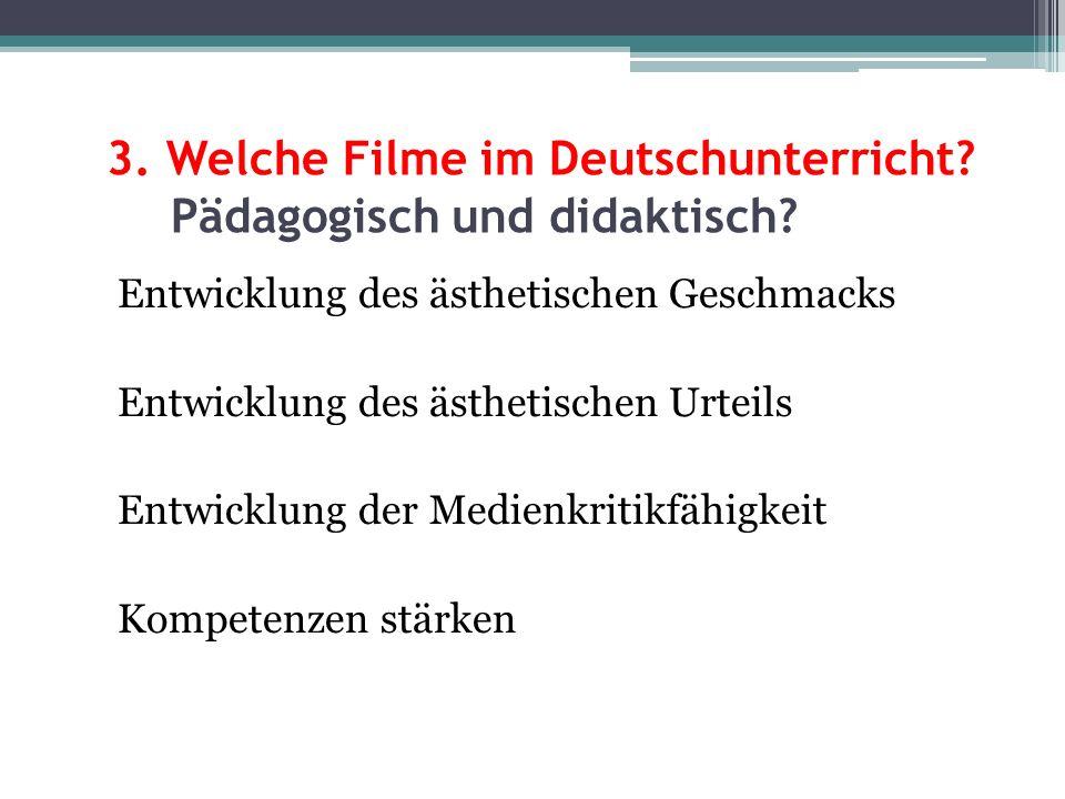 3. Welche Filme im Deutschunterricht? Pädagogisch und didaktisch? Entwicklung des ästhetischen Geschmacks Entwicklung des ästhetischen Urteils Entwick