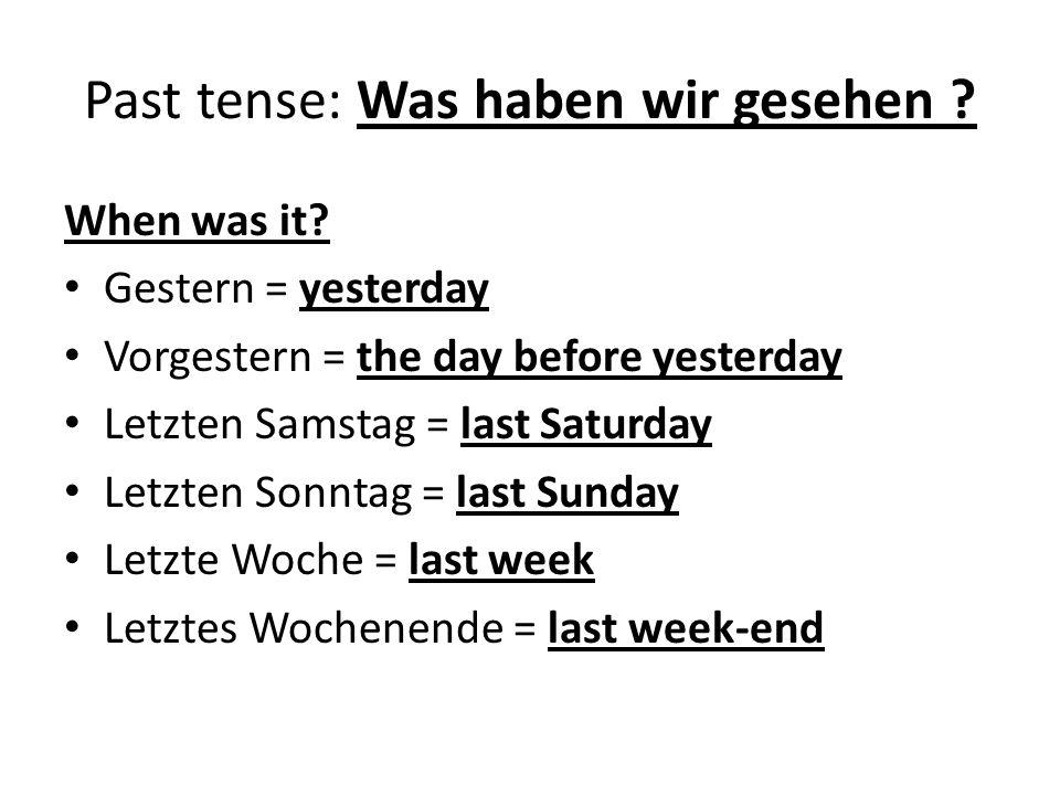 Past tense: Was haben wir gesehen ? When was it? Gestern = yesterday Vorgestern = the day before yesterday Letzten Samstag = last Saturday Letzten Son