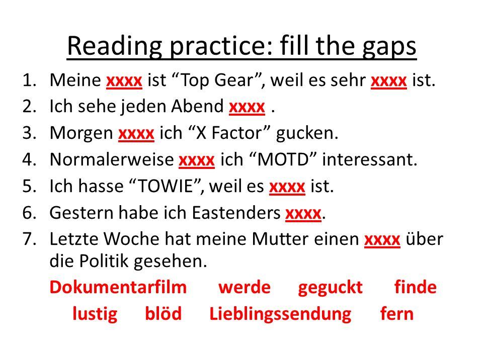 Reading practice: fill the gaps 1.Meine xxxx ist Top Gear, weil es sehr xxxx ist. 2.Ich sehe jeden Abend xxxx. 3.Morgen xxxx ich X Factor gucken. 4.No