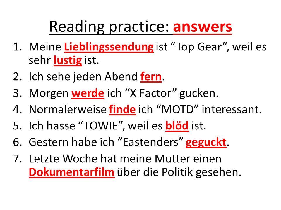 Reading practice: answers 1.Meine Lieblingssendung ist Top Gear, weil es sehr lustig ist. 2.Ich sehe jeden Abend fern. 3.Morgen werde ich X Factor guc