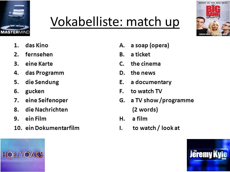 Vokabelliste: match up 1.das Kino 2.fernsehen 3.eine Karte 4.das Programm 5.die Sendung 6.gucken 7.eine Seifenoper 8.die Nachrichten 9.ein Film 10.ein