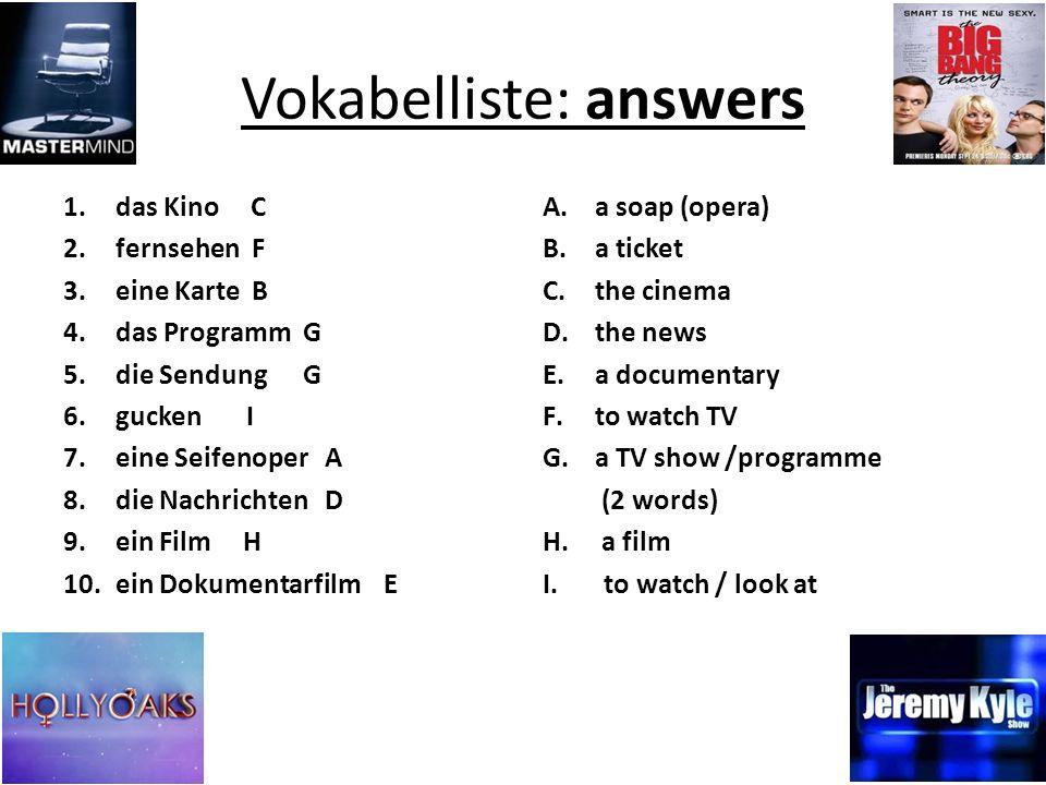 Vokabelliste: answers 1.das Kino C 2.fernsehen F 3.eine Karte B 4.das Programm G 5.die Sendung G 6.gucken I 7.eine Seifenoper A 8.die Nachrichten D 9.