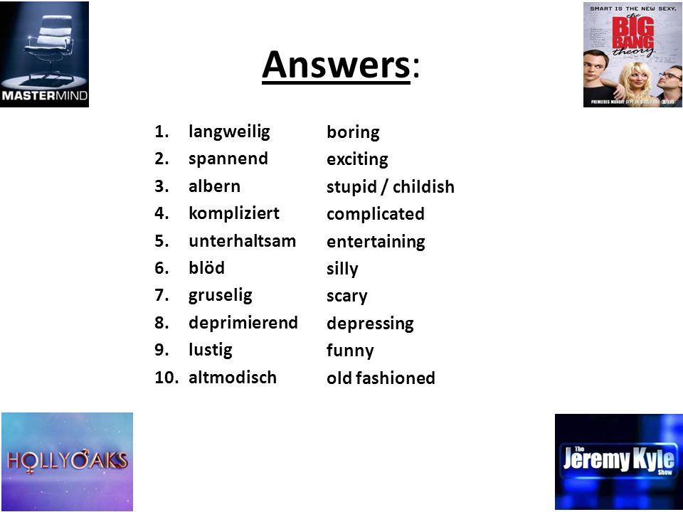 Answers: 1.langweilig 2.spannend 3.albern 4.kompliziert 5.unterhaltsam 6.blöd 7.gruselig 8.deprimierend 9.lustig 10.altmodisch boring exciting stupid