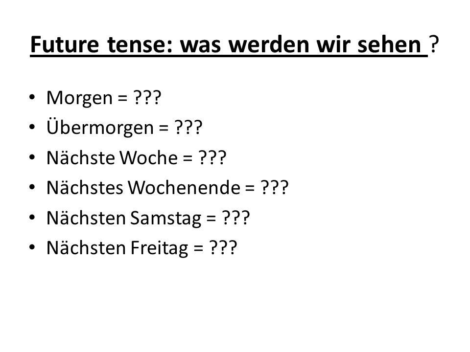 Future tense: was werden wir sehen ? Morgen = ??? Übermorgen = ??? Nächste Woche = ??? Nächstes Wochenende = ??? Nächsten Samstag = ??? Nächsten Freit
