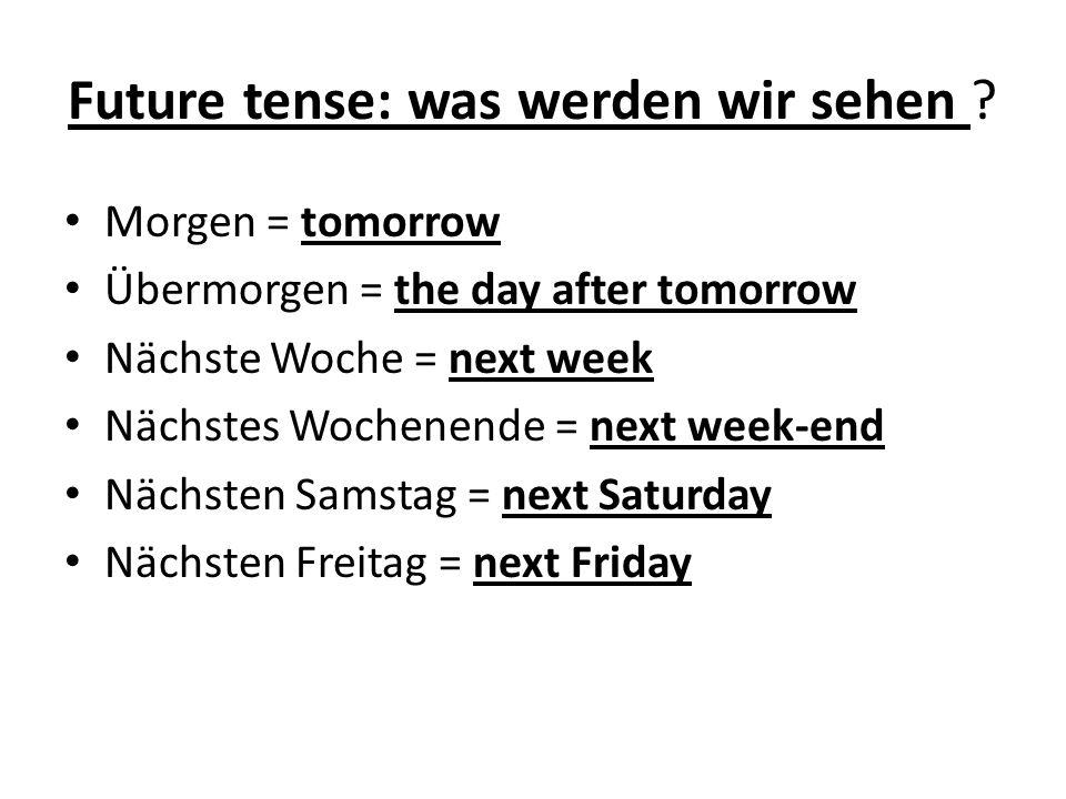 Future tense: was werden wir sehen ? Morgen = tomorrow Übermorgen = the day after tomorrow Nächste Woche = next week Nächstes Wochenende = next week-e