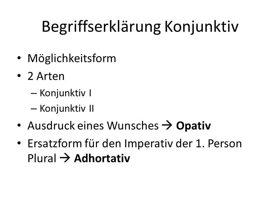 Begriffserklärung Konjunktiv Möglichkeitsform 2 Arten – Konjunktiv I – Konjunktiv II Ausdruck eines Wunsches Opativ Ersatzform für den Imperativ der 1