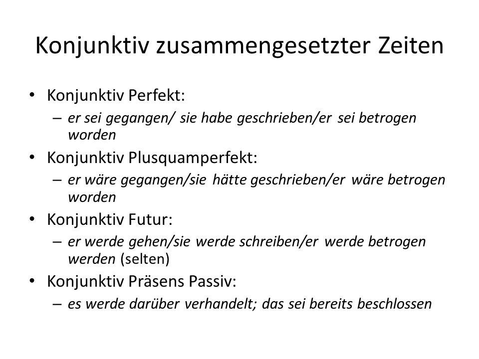 Konjunktiv zusammengesetzter Zeiten Konjunktiv Perfekt: – er sei gegangen/ sie habe geschrieben/er sei betrogen worden Konjunktiv Plusquamperfekt: – e