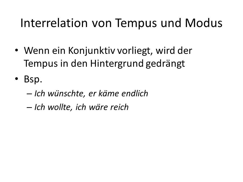Interrelation von Tempus und Modus Wenn ein Konjunktiv vorliegt, wird der Tempus in den Hintergrund gedrängt Bsp. – Ich wünschte, er käme endlich –
