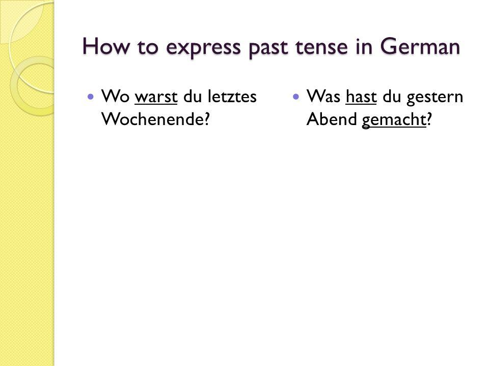 How to express past tense in German Wo warst du letztes Wochenende? Was hast du gestern Abend gemacht?