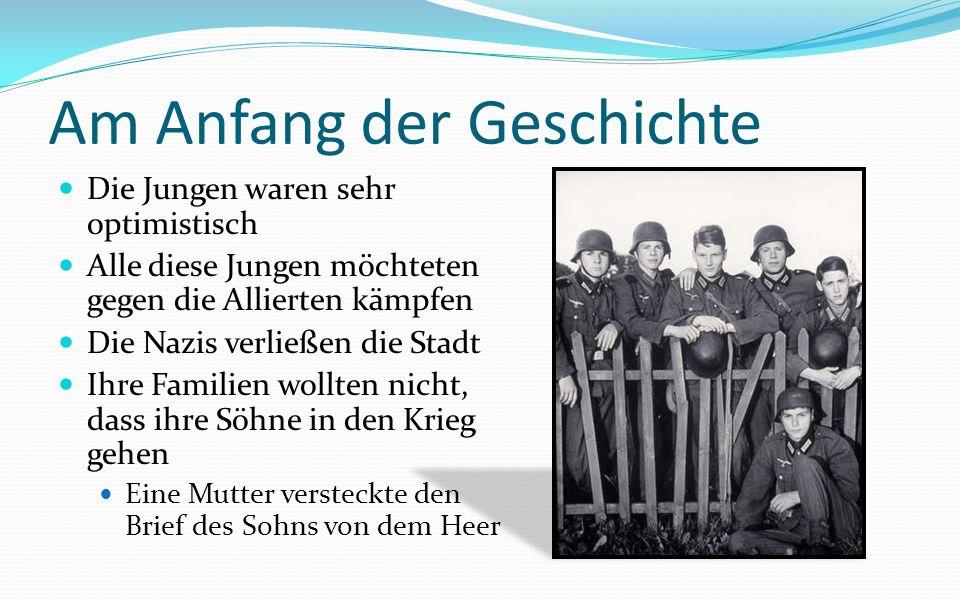 Am Anfang der Geschichte Die Jungen waren sehr optimistisch Alle diese Jungen möchteten gegen die Allierten kämpfen Die Nazis verließen die Stadt Ihre Familien wollten nicht, dass ihre Söhne in den Krieg gehen Eine Mutter versteckte den Brief des Sohns von dem Heer