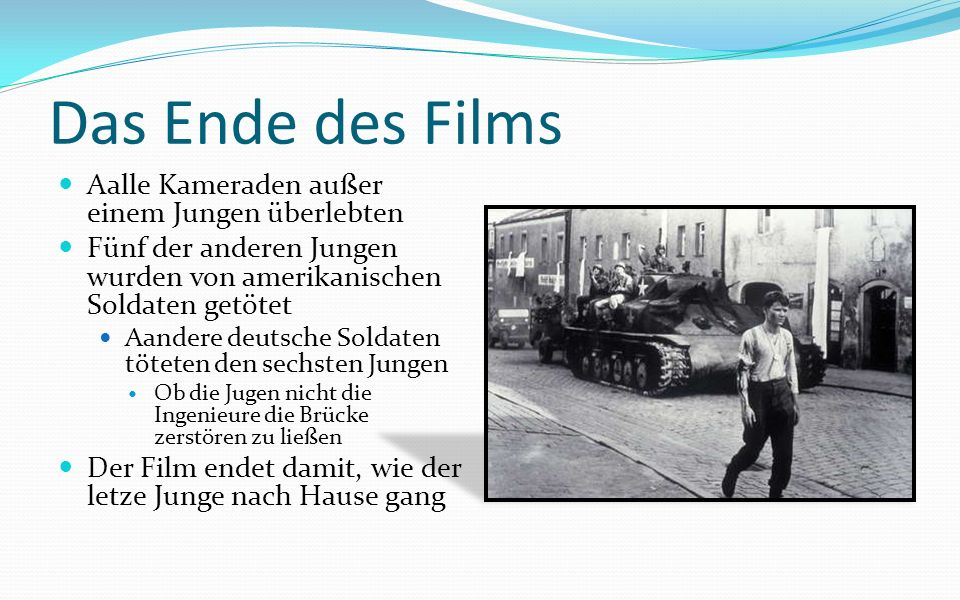Das Ende des Films Aalle Kameraden außer einem Jungen überlebten Fünf der anderen Jungen wurden von amerikanischen Soldaten getötet Aandere deutsche Soldaten töteten den sechsten Jungen Ob die Jugen nicht die Ingenieure die Brücke zerstören zu ließen Der Film endet damit, wie der letze Junge nach Hause gang