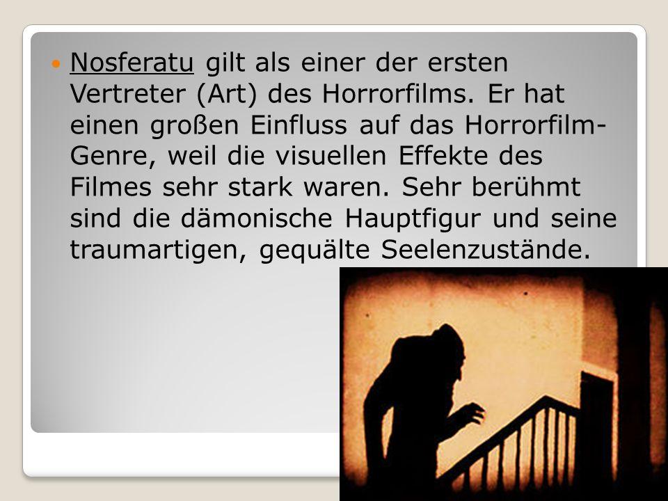 Nosferatu gilt als einer der ersten Vertreter (Art) des Horrorfilms. Er hat einen großen Einfluss auf das Horrorfilm- Genre, weil die visuellen Effekt