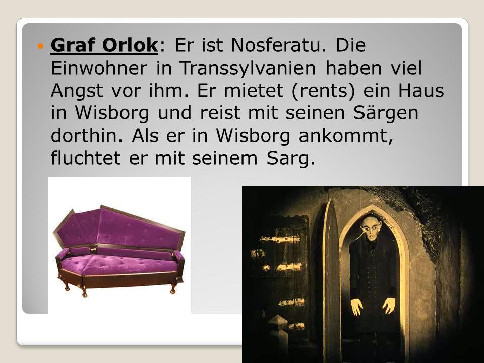 Graf Orlok: Er ist Nosferatu. Die Einwohner in Transsylvanien haben viel Angst vor ihm. Er mietet (rents) ein Haus in Wisborg und reist mit seinen Sär