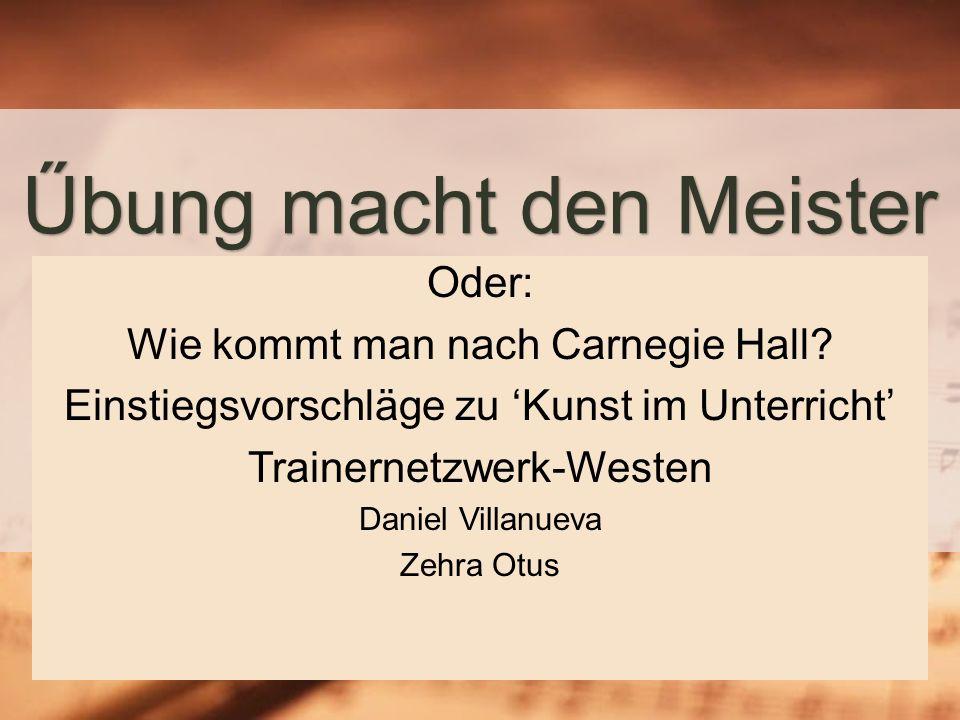 Űbung macht den Meister Oder: Wie kommt man nach Carnegie Hall.