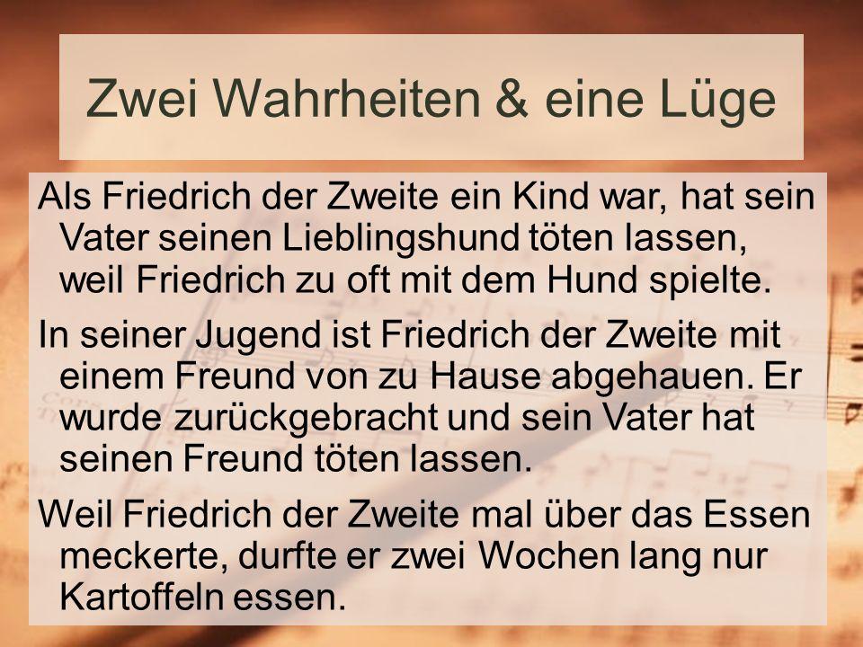 Zwei Wahrheiten & eine Lüge Als Friedrich der Zweite ein Kind war, hat sein Vater seinen Lieblingshund töten lassen, weil Friedrich zu oft mit dem Hund spielte.