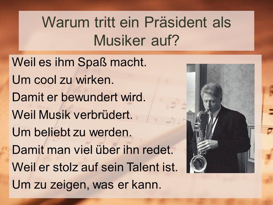Warum tritt ein Präsident als Musiker auf.Weil es ihm Spaß macht.