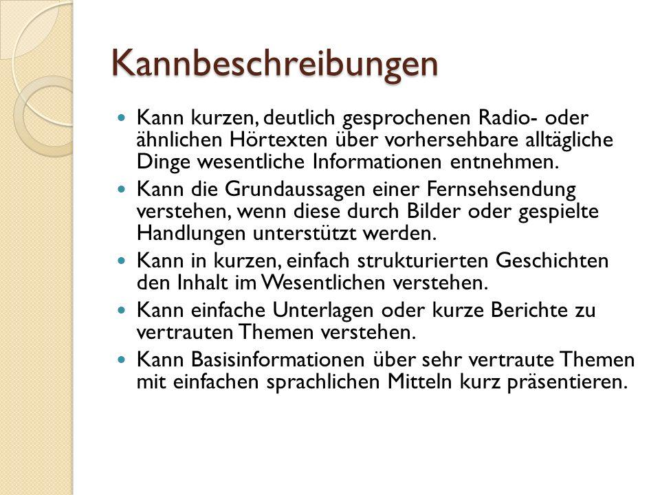 Kannbeschreibungen Kann kurzen, deutlich gesprochenen Radio- oder ähnlichen Hörtexten über vorhersehbare alltägliche Dinge wesentliche Informationen e