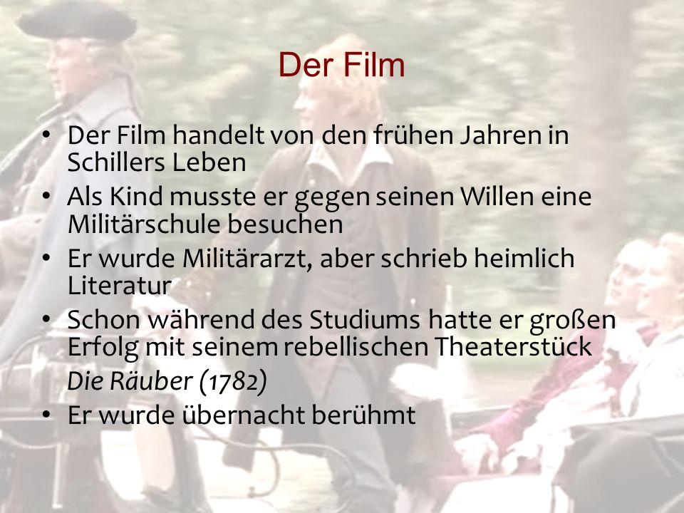 Der Film Der Film handelt von den frühen Jahren in Schillers Leben Als Kind musste er gegen seinen Willen eine Militärschule besuchen Er wurde Militärarzt, aber schrieb heimlich Literatur Schon während des Studiums hatte er großen Erfolg mit seinem rebellischen Theaterstück Die Räuber (1782) Er wurde übernacht berühmt