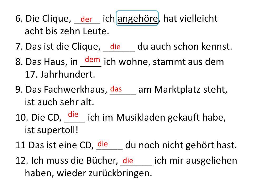 6. Die Clique, _____ ich angehöre, hat vielleicht acht bis zehn Leute.