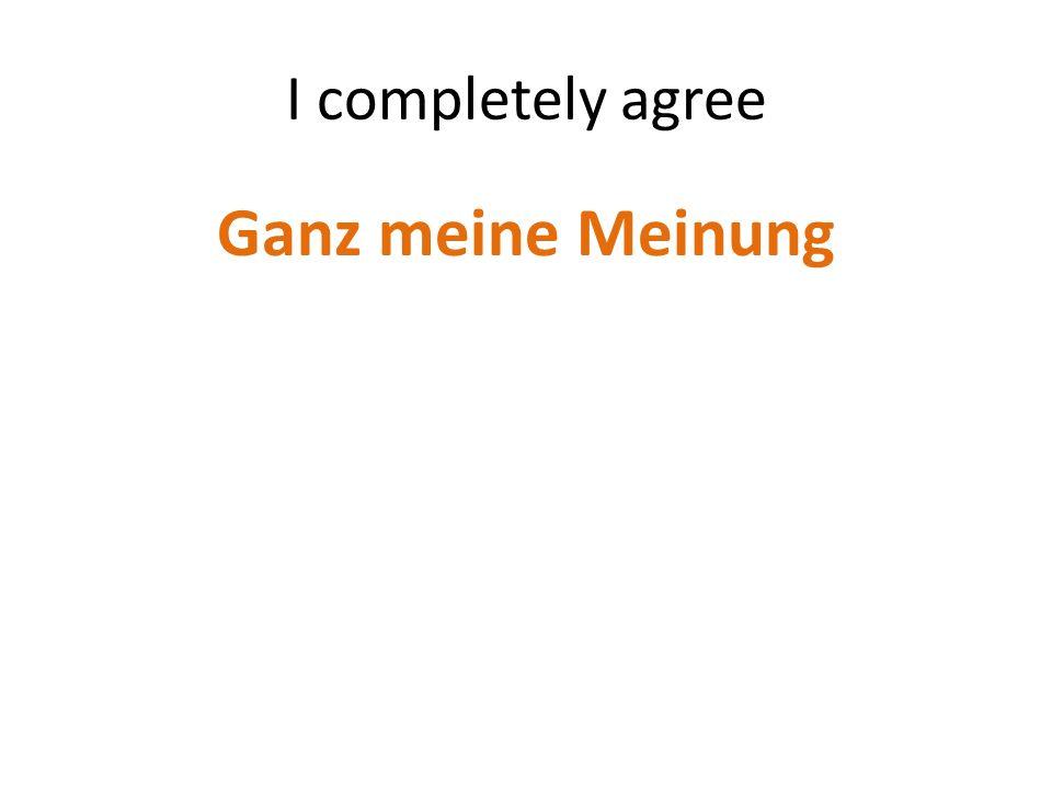 I completely agree Ganz meine Meinung