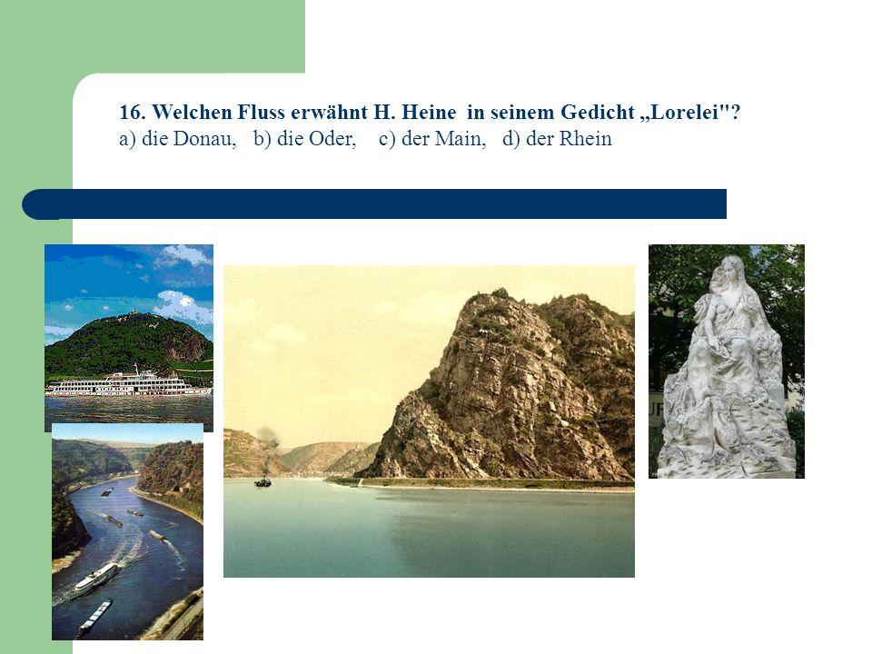 16.Welchen Fluss erwähnt H. Heine in seinem Gedicht Lorelei .