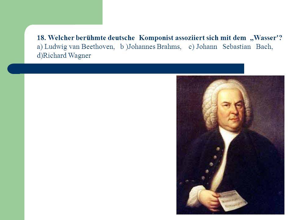 18.Welcher berühmte deutsche Komponist assoziiert sich mit dem Wasser .