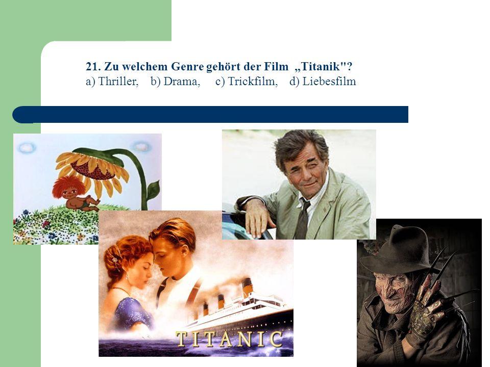 21. Zu welchem Genre gehört der Film Titanik ? a) Thriller, b) Drama, c) Trickfilm, d) Liebesfilm