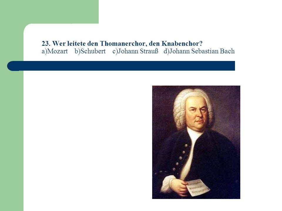 23.Wer leitete den Thomanerchor, den Knabenchor.