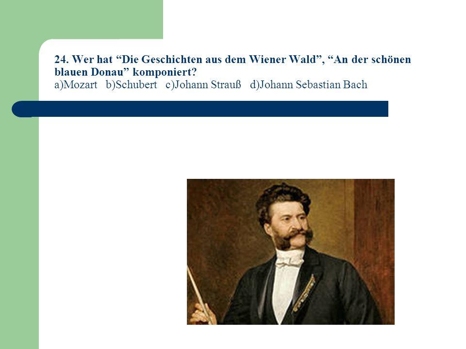 24.Wer hat Die Geschichten aus dem Wiener Wald, An der schönen blauen Donau komponiert.