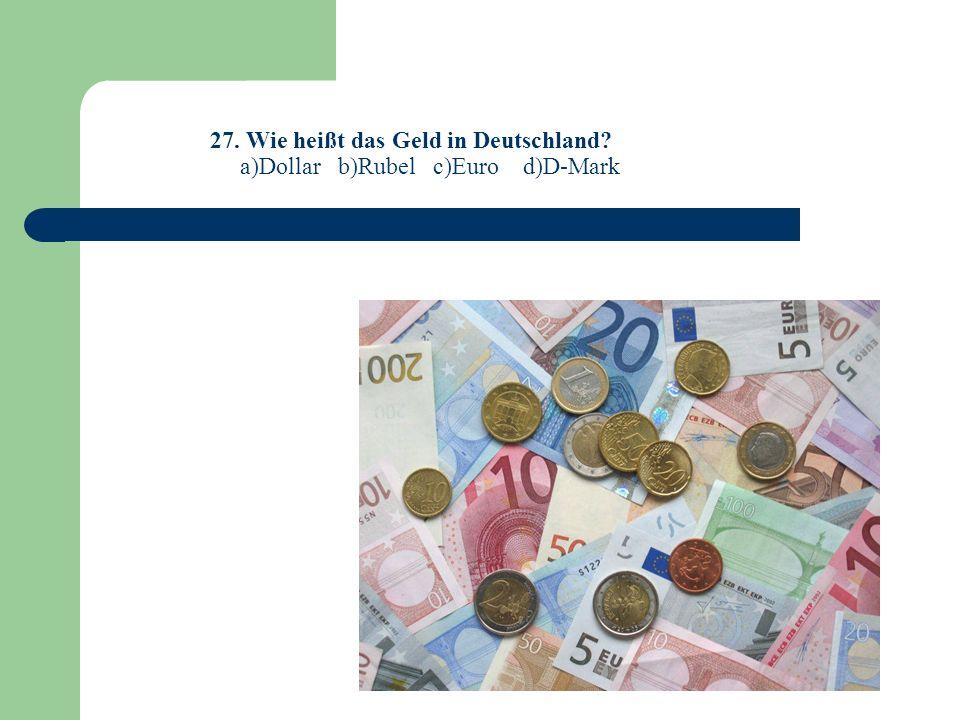 27. Wie heißt das Geld in Deutschland? a)Dollar b)Rubel c)Euro d)D-Mark