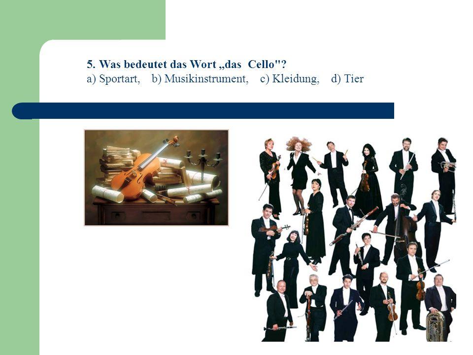 5. Was bedeutet das Wort das Cello ? a) Sportart, b) Musikinstrument, c) Kleidung, d) Tier