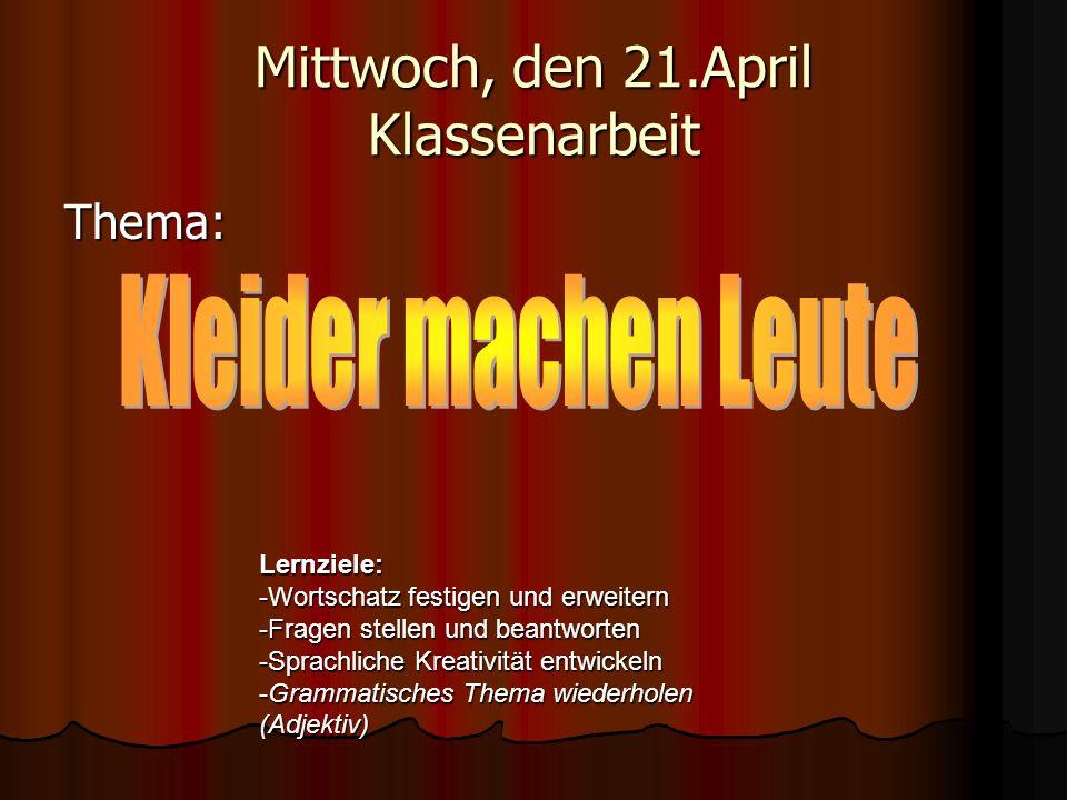Mittwoch, den 21.April Klassenarbeit Thema: Lernziele: -Wortschatz festigen und erweitern -Fragen stellen und beantworten -Sprachliche Kreativität ent