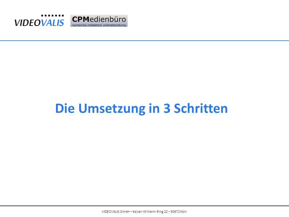 Die Umsetzung in 3 Schritten VIDEOVALIS GmbH – Kaiser-Wilhelm-Ring 22 – 50672 Köln