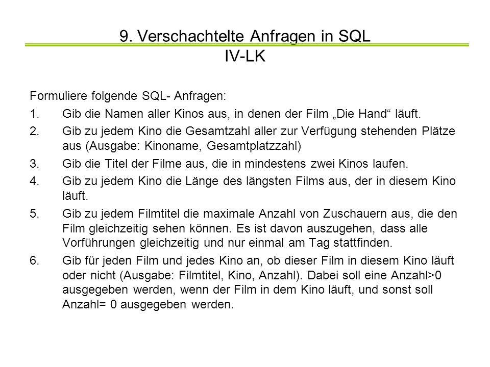 9. Verschachtelte Anfragen in SQL IV-LK Formuliere folgende SQL- Anfragen: 1.Gib die Namen aller Kinos aus, in denen der Film Die Hand läuft. 2.Gib zu