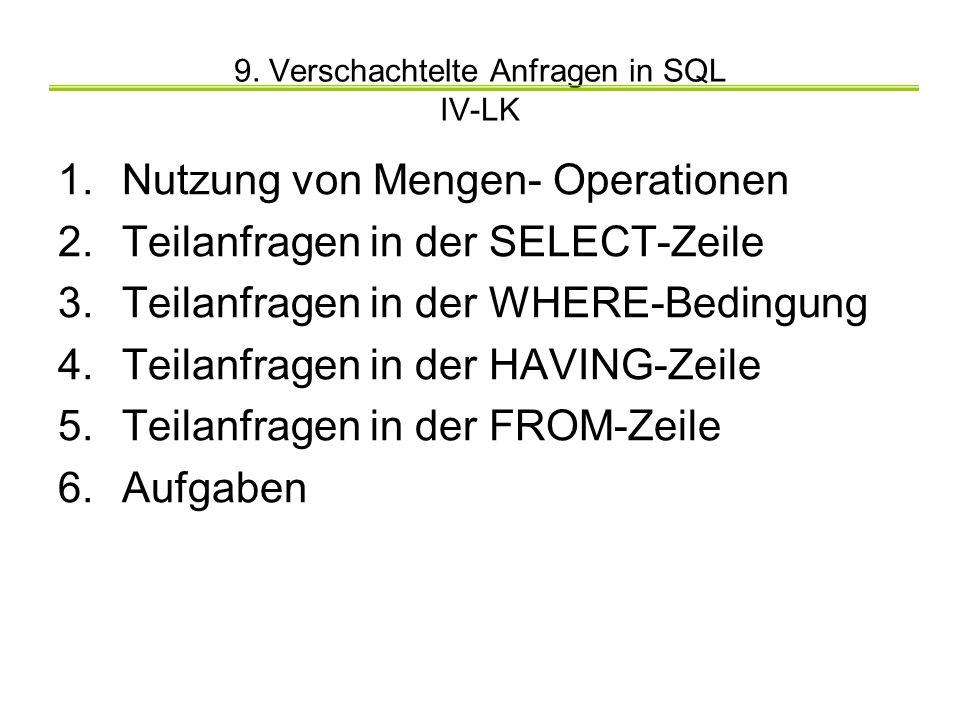 9. Verschachtelte Anfragen in SQL IV-LK 1.Nutzung von Mengen- Operationen 2.Teilanfragen in der SELECT-Zeile 3.Teilanfragen in der WHERE-Bedingung 4.T