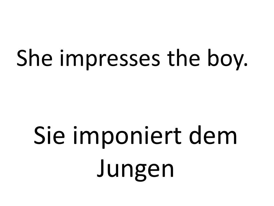 She impresses the boy. Sie imponiert dem Jungen