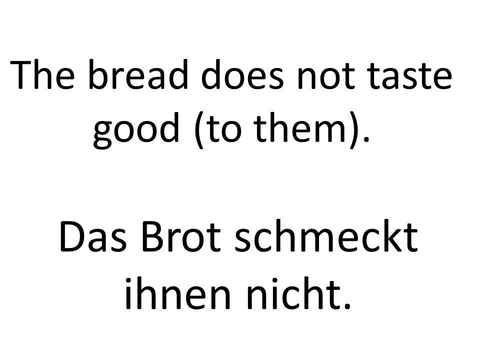 The bread does not taste good (to them). Das Brot schmeckt ihnen nicht.