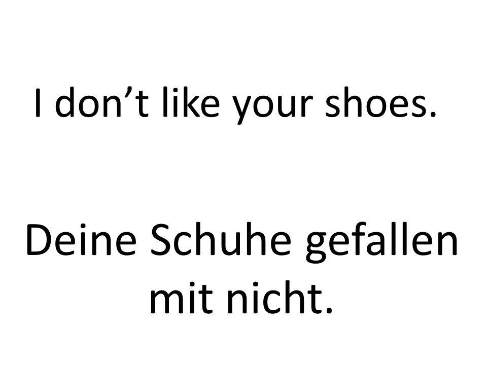 I dont like your shoes. Deine Schuhe gefallen mit nicht.